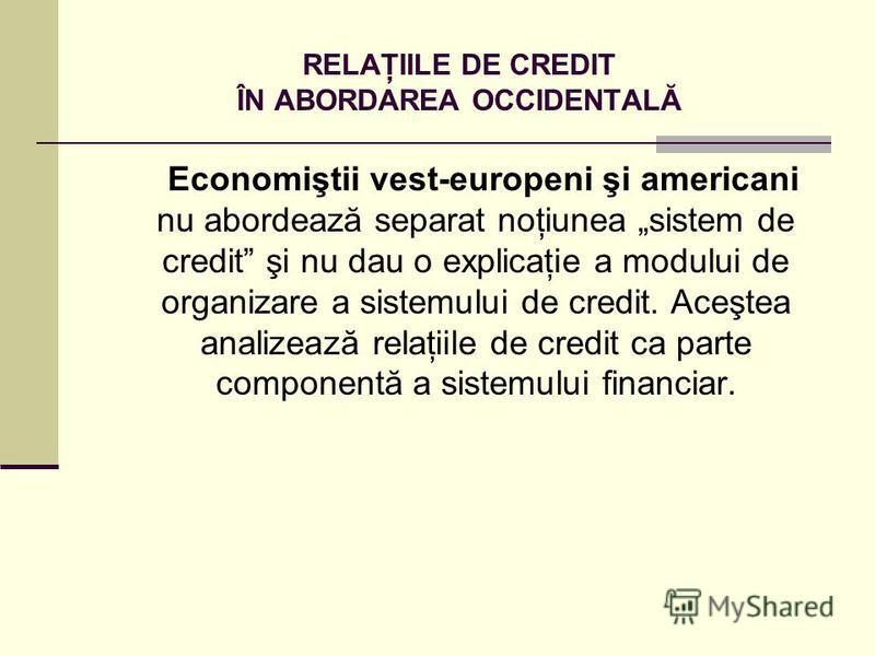 RELAŢIILE DE CREDIT ÎN ABORDAREA OCCIDENTALĂ Economiştii vest-europeni şi americani nu abordează separat noţiunea sistem de credit şi nu dau o explicaţie a modului de organizare a sistemului de credit. Aceştea analizează relaţiile de credit ca parte