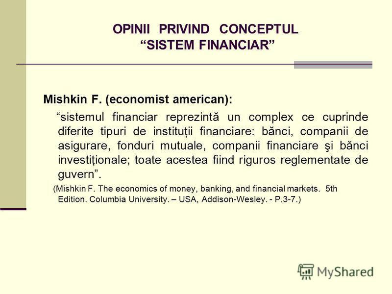 OPINII PRIVIND CONCEPTUL SISTEM FINANCIAR Mishkin F. (economist american): sistemul financiar reprezintă un complex ce cuprinde diferite tipuri de instituţii financiare: bănci, companii de asigurare, fonduri mutuale, companii financiare şi bănci inve