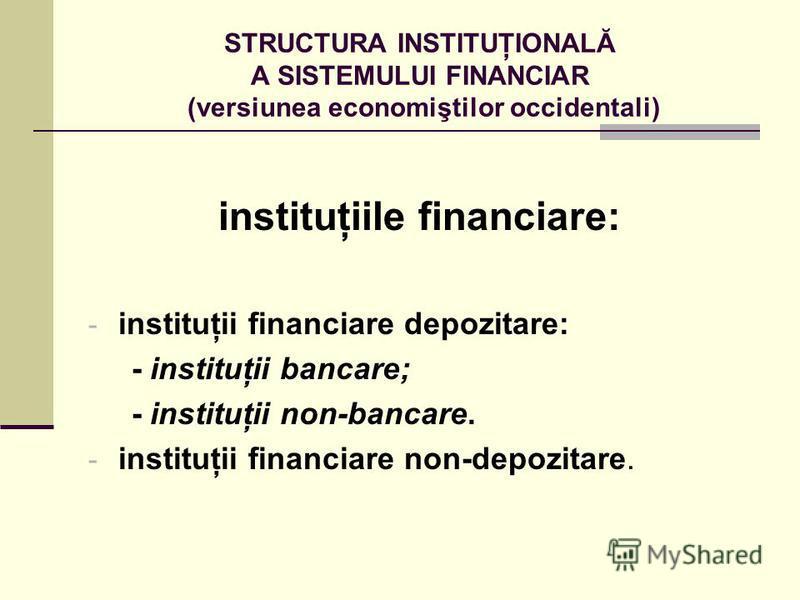 STRUCTURA INSTITUŢIONALĂ A SISTEMULUI FINANCIAR (versiunea economiştilor occidentali) instituţiile financiare: - instituţii financiare depozitare: - instituţii bancare; - instituţii non-bancare. - instituţii financiare non-depozitare.