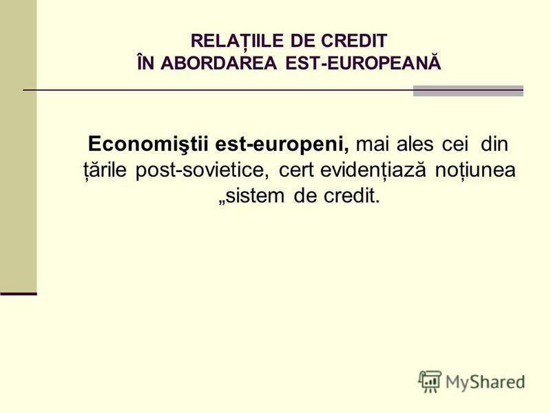 RELAŢIILE DE CREDIT ÎN ABORDAREA EST-EUROPEANĂ Economiştii est-europeni, mai ales cei din ţările post-sovietice, cert evidenţiază noţiunea sistem de credit.