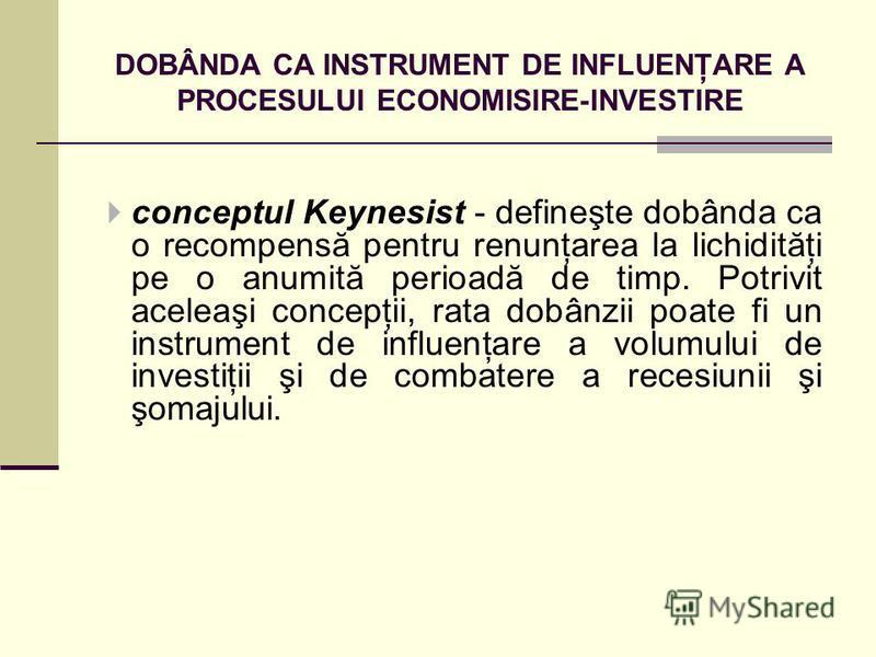 DOBÂNDA CA INSTRUMENT DE INFLUENŢARE A PROCESULUI ECONOMISIRE-INVESTIRE conceptul Keynesist - defineşte dobânda ca o recompensă pentru renunţarea la lichidităţi pe o anumită perioadă de timp. Potrivit aceleaşi concepţii, rata dobânzii poate fi un ins