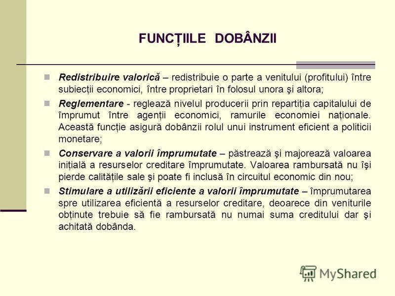 FUNCŢIILE DOBÂNZII Redistribuire valorică – redistribuie o parte a venitului (profitului) între subiecţii economici, între proprietari în folosul unora şi altora; Reglementare - reglează nivelul producerii prin repartiţia capitalului de împrumut într
