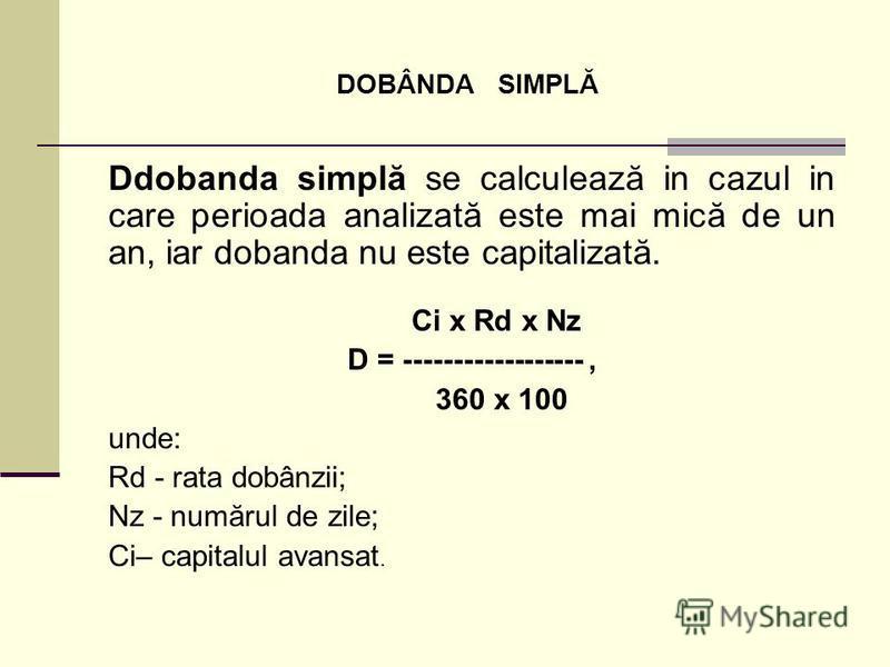 DOBÂNDA SIMPLĂ Ddobanda simplă se calculează in cazul in care perioada analizată este mai mică de un an, iar dobanda nu este capitalizată. Ci x Rd x Nz D = ------------------, 360 x 100 unde: Rd - rata dobânzii; Nz - numărul de zile; Ci– capitalul av