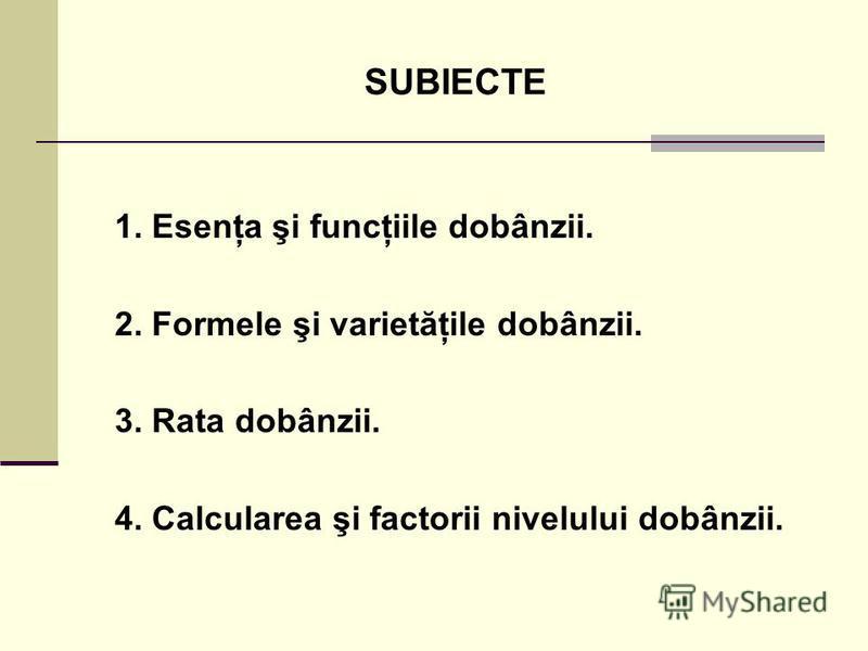 SUBIECTE 1. Esenţa şi funcţiile dobânzii. 2. Formele şi varietăţile dobânzii. 3. Rata dobânzii. 4. Calcularea şi factorii nivelului dobânzii.
