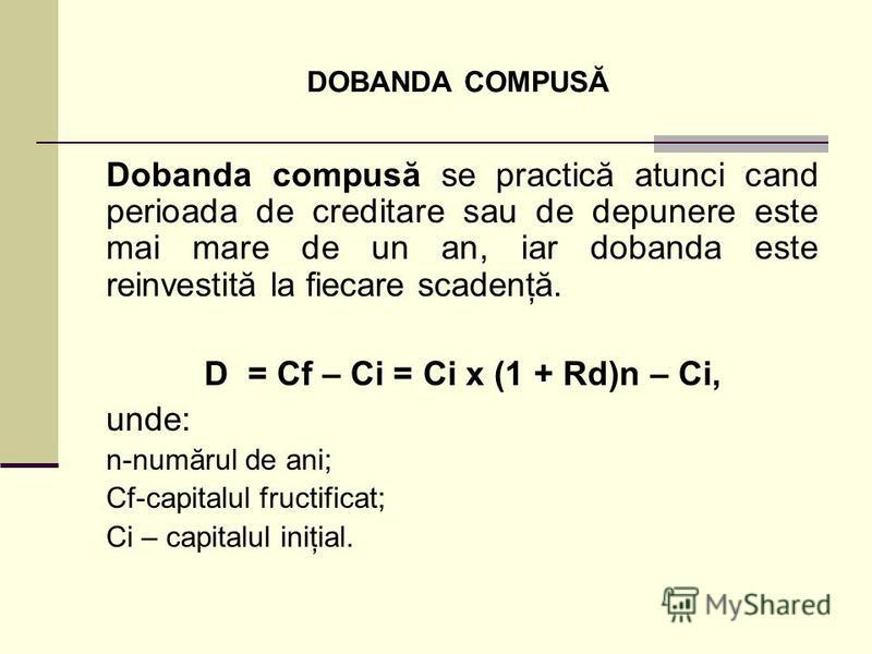 DOBANDA COMPUSĂ Dobanda compusă se practică atunci cand perioada de creditare sau de depunere este mai mare de un an, iar dobanda este reinvestită la fiecare scadenţă. D = Cf – Ci = Ci x (1 + Rd)n – Ci, unde: n-numărul de ani; Cf-capitalul fructifica