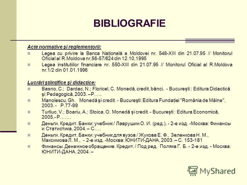 BIBLIOGRAFIE Acte normative şi reglementorii: Legea cu privire la Banca Naţională a Moldovei nr. 548-XIII din 21.07.95 // Monitorul Oficial al R.Moldova nr.56-57/624 din 12.10.1995 Legea institutiilor financiare nr. 550-XIII din 21.07.95 // Monitorul