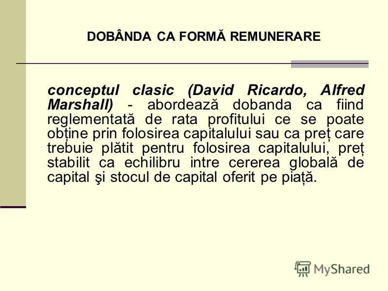 DOBÂNDA CA FORMĂ REMUNERARE conceptul clasic (David Ricardo, Alfred Marshall) - abordează dobanda ca fiind reglementată de rata profitului ce se poate obţine prin folosirea capitalului sau ca preţ care trebuie plătit pentru folosirea capitalului, pre