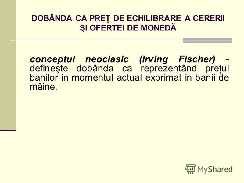 DOBÂNDA CA PREŢ DE ECHILIBRARE A CERERII ŞI OFERTEI DE MONEDĂ conceptul neoclasic (Irving Fischer) - defineşte dobânda ca reprezentând preţul banilor in momentul actual exprimat in banii de mâine.