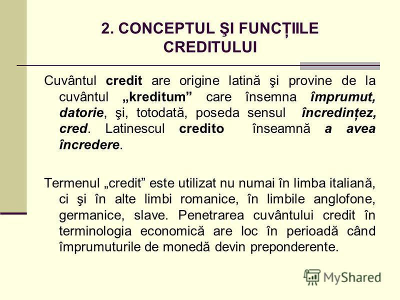 2. CONCEPTUL ŞI FUNCŢIILE CREDITULUI Cuvântul credit are origine latină şi provine de la cuvântul kreditum care însemna împrumut, datorie, şi, totodată, poseda sensul încredinţez, cred. Latinescul credito înseamnă a avea încredere. Termenul credit es