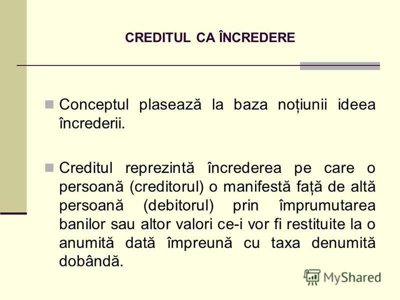 CREDITUL CA ÎNCREDERE Conceptul plasează la baza noţiunii ideea încrederii. Creditul reprezintă încrederea pe care o persoană (creditorul) o manifestă faţă de altă persoană (debitorul) prin împrumutarea banilor sau altor valori ce-i vor fi restituite