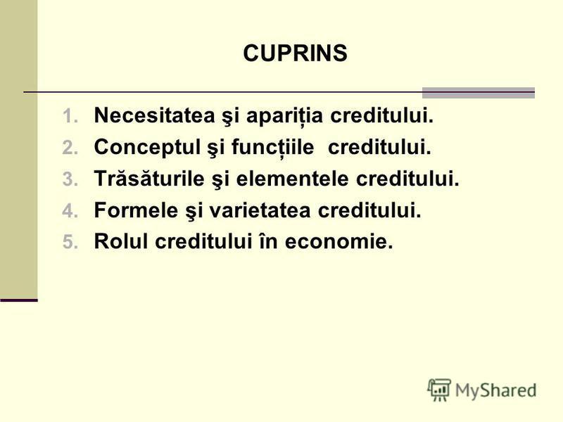 CUPRINS 1. Necesitatea şi apariţia creditului. 2. Conceptul şi funcţiile creditului. 3. Trăsăturile şi elementele creditului. 4. Formele şi varietatea creditului. 5. Rolul creditului în economie.