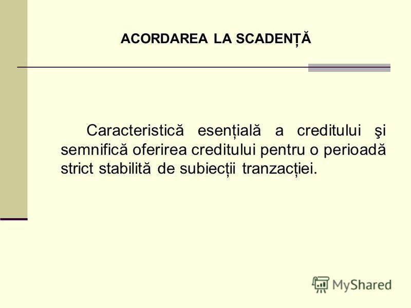 ACORDAREA LA SCADENŢĂ Caracteristică esenţială a creditului şi semnifică oferirea creditului pentru o perioadă strict stabilită de subiecţii tranzacţiei.