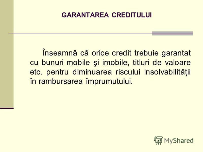 GARANTAREA CREDITULUI Înseamnă că orice credit trebuie garantat cu bunuri mobile şi imobile, titluri de valoare etc. pentru diminuarea riscului insolvabilităţii în rambursarea împrumutului.