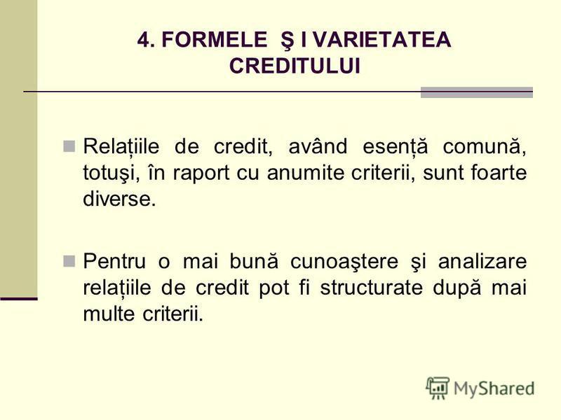 4. FORMELE Ş I VARIETATEA CREDITULUI Relaţiile de credit, având esenţă comună, totuşi, în raport cu anumite criterii, sunt foarte diverse. Pentru o mai bună cunoaştere şi analizare relaţiile de credit pot fi structurate după mai multe criterii.