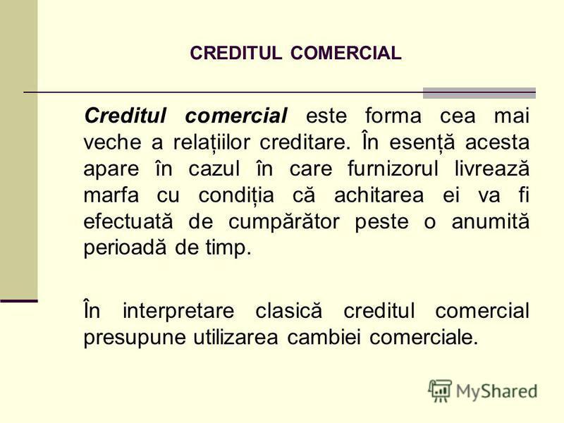 CREDITUL COMERCIAL Creditul comercial este forma cea mai veche a relaţiilor creditare. În esenţă acesta apare în cazul în care furnizorul livrează marfa cu condiţia că achitarea ei va fi efectuată de cumpărător peste o anumită perioadă de timp. În in