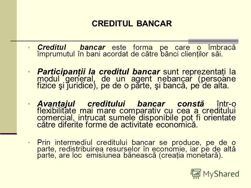 CREDITUL BANCAR Creditul bancar este forma pe care o îmbracă împrumutul în bani acordat de către bănci clienţilor săi. Participanţii la creditul bancar sunt reprezentaţi la modul general, de un agent nebancar (persoane fizice şi juridice), pe de o pa