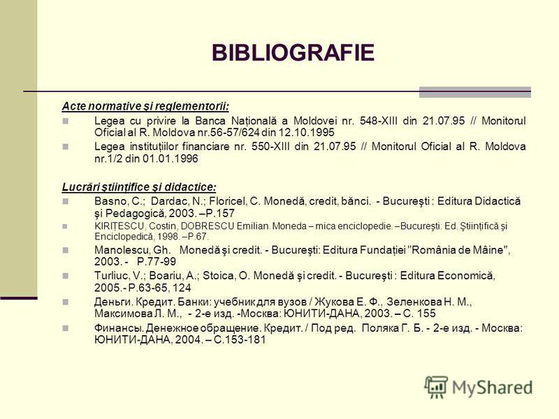 BIBLIOGRAFIE Acte normative şi reglementorii: Legea cu privire la Banca Naţională a Moldovei nr. 548-XIII din 21.07.95 // Monitorul Oficial al R. Moldova nr.56-57/624 din 12.10.1995 Legea instituţiilor financiare nr. 550-XIII din 21.07.95 // Monitoru