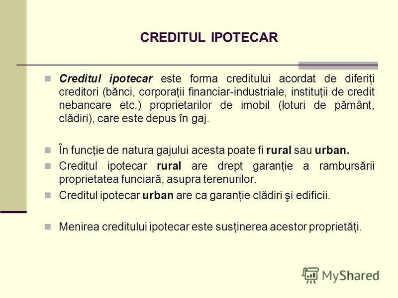 CREDITUL IPOTECAR Creditul ipotecar este forma creditului acordat de diferiţi creditori (bănci, corporaţii financiar-industriale, instituţii de credit nebancare etc.) proprietarilor de imobil (loturi de pământ, clădiri), care este depus în gaj. În fu