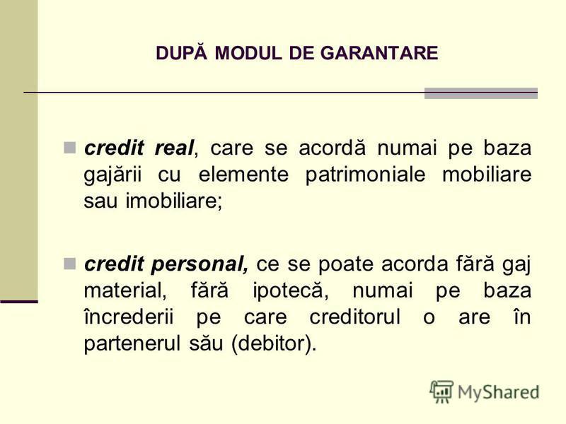 DUPĂ MODUL DE GARANTARE credit real, care se acordă numai pe baza gajării cu elemente patrimoniale mobiliare sau imobiliare; credit personal, ce se poate acorda fără gaj material, fără ipotecă, numai pe baza încrederii pe care creditorul o are în par