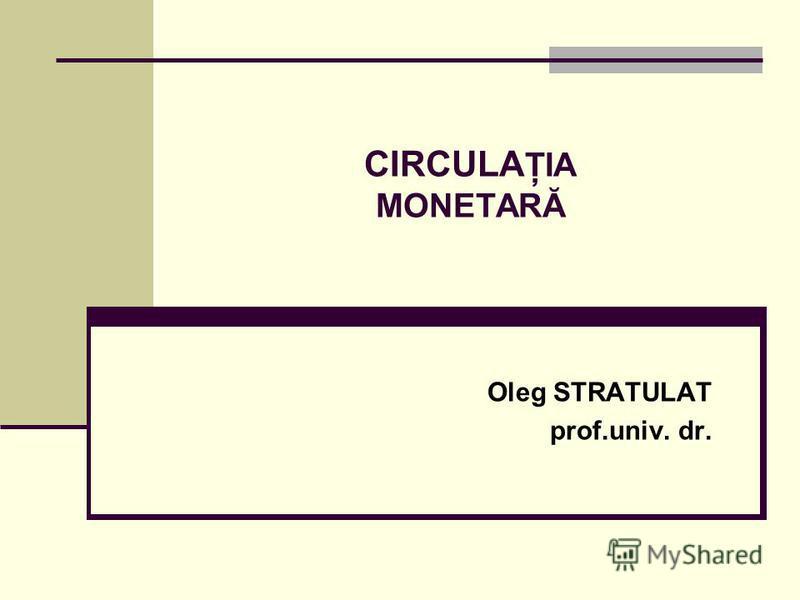 CIRCULA ŢIA MONETARĂ Oleg STRATULAT prof.univ. dr.
