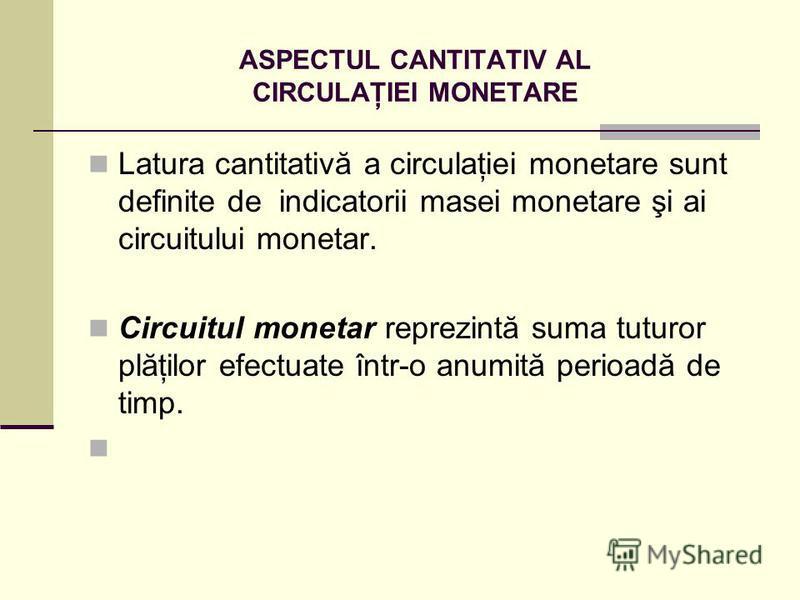 ASPECTUL CANTITATIV AL CIRCULAŢIEI MONETARE Latura cantitativă a circulaţiei monetare sunt definite de indicatorii masei monetare şi ai circuitului monetar. Circuitul monetar reprezintă suma tuturor plăţilor efectuate într-o anumită perioadă de timp.