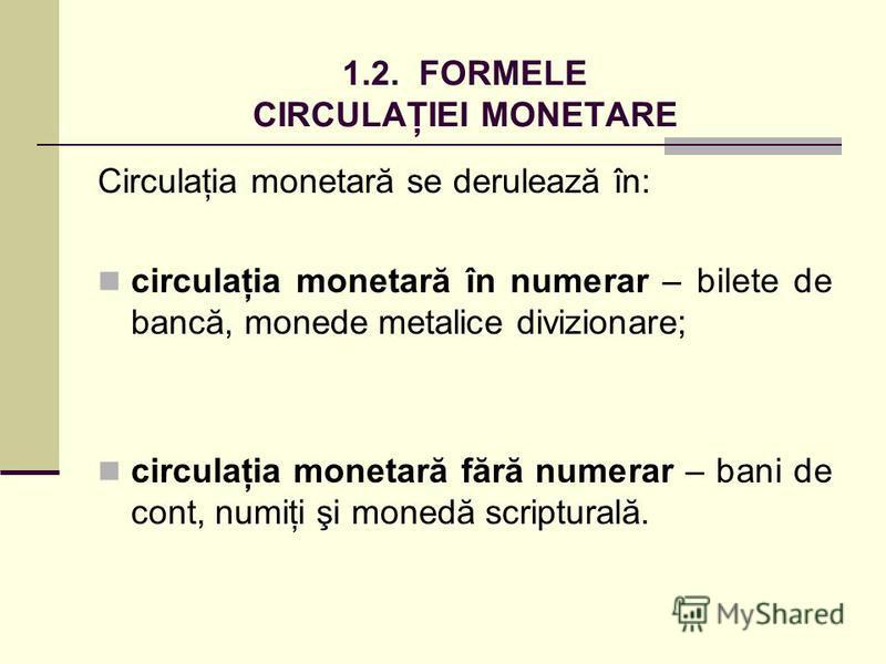 1.2. FORMELE CIRCULAŢIEI MONETARE Circulaţia monetară se derulează în: circulaţia monetară în numerar – bilete de bancă, monede metalice divizionare; circulaţia monetară fără numerar – bani de cont, numiţi şi monedă scripturală.