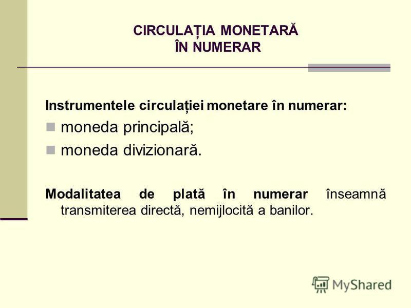 CIRCULAŢIA MONETARĂ ÎN NUMERAR Instrumentele circulaţiei monetare în numerar: moneda principală; moneda divizionară. Modalitatea de plată în numerar înseamnă transmiterea directă, nemijlocită a banilor.