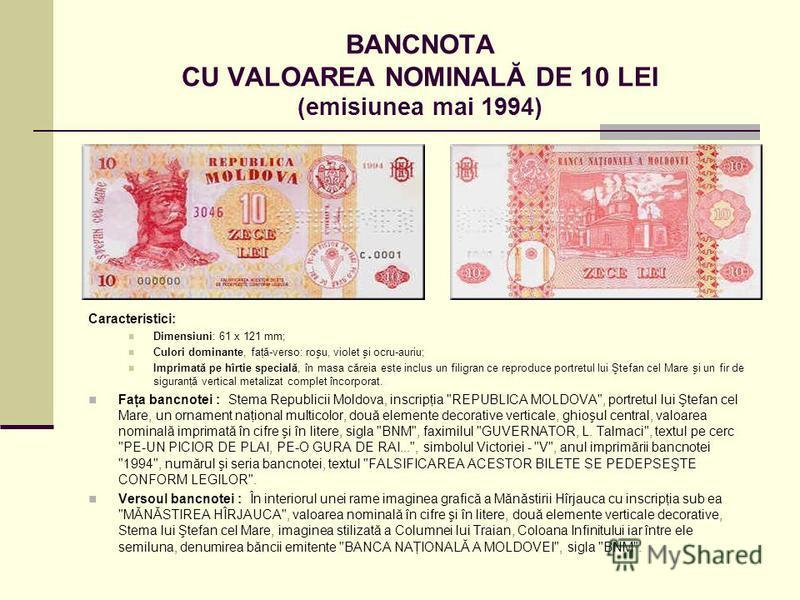 BANCNOTA CU VALOAREA NOMINALĂ DE 10 LEI (emisiunea mai 1994) Caracteristici: Dimensiuni: 61 x 121 mm; Culori dominante, faţă-verso: roşu, violet şi ocru-auriu; Imprimată pe hîrtie specială, în masa căreia este inclus un filigran ce reproduce portretu