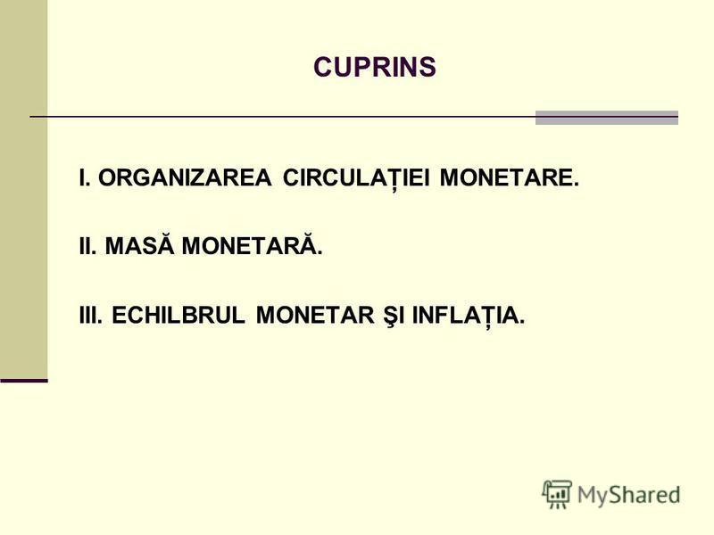 CUPRINS I. ORGANIZAREA CIRCULAŢIEI MONETARE. II. MASĂ MONETARĂ. III. ECHILBRUL MONETAR ŞI INFLAŢIA.
