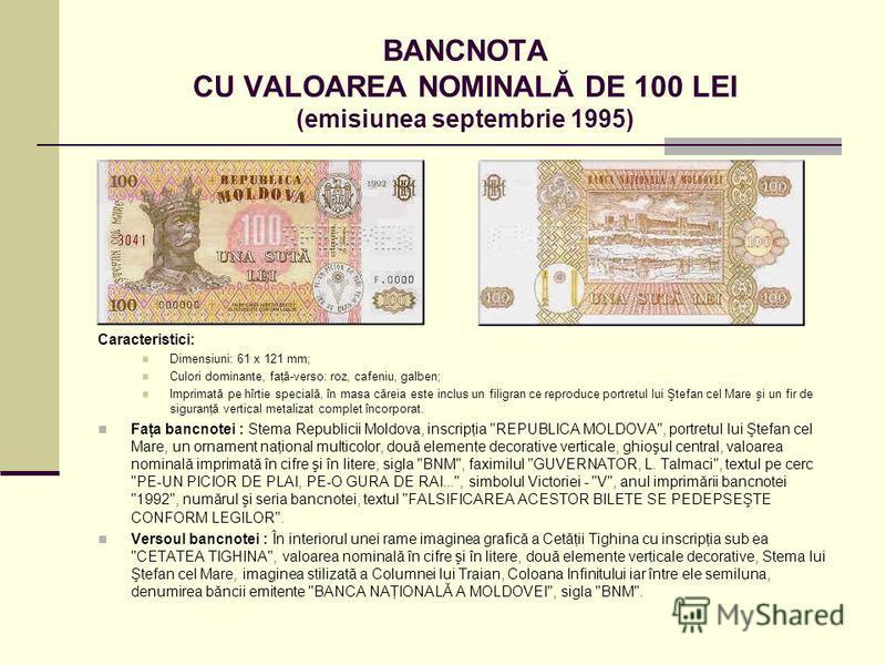 BANCNOTA CU VALOAREA NOMINALĂ DE 100 LEI (emisiunea septembrie 1995) Caracteristici: Dimensiuni: 61 x 121 mm; Culori dominante, faţă-verso: roz, cafeniu, galben; Imprimată pe hîrtie specială, în masa căreia este inclus un filigran ce reproduce portre