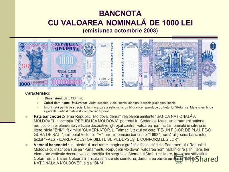 BANCNOTA CU VALOAREA NOMINALĂ DE 1000 LEI (emisiunea octombrie 2003) Caracteristici: Dimensiuni: 66 x 133 mm; Culori dominante, faţă-verso: violet-deschis, violet-închis, albastru-deschis şi albastru-închis; Imprimată pe hîrtie specială, în masa căre