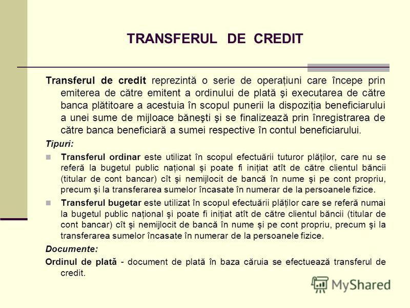 TRANSFERUL DE CREDIT Transferul de credit reprezintă o serie de operaţiuni care începe prin emiterea de către emitent a ordinului de plată şi executarea de către banca plătitoare a acestuia în scopul punerii la dispoziţia beneficiarului a unei sume d