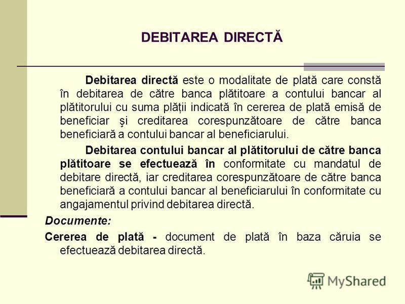 DEBITAREA DIRECTĂ Debitarea directă este o modalitate de plată care constă în debitarea de către banca plătitoare a contului bancar al plătitorului cu suma plăţii indicată în cererea de plată emisă de beneficiar şi creditarea corespunzătoare de către