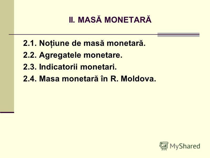 II. MASĂ MONETARĂ 2.1. Noţiune de masă monetară. 2.2. Agregatele monetare. 2.3. Indicatorii monetari. 2.4. Masa monetară în R. Moldova.