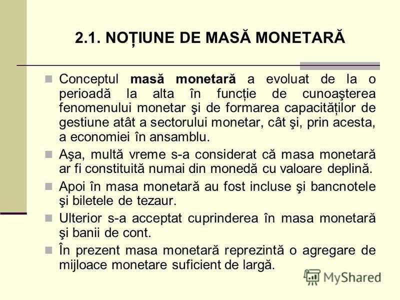 2.1. NOŢIUNE DE MASĂ MONETARĂ Conceptul masă monetară a evoluat de la o perioadă la alta în funcţie de cunoaşterea fenomenului monetar şi de formarea capacităţilor de gestiune atât a sectorului monetar, cât şi, prin acesta, a economiei în ansamblu. A