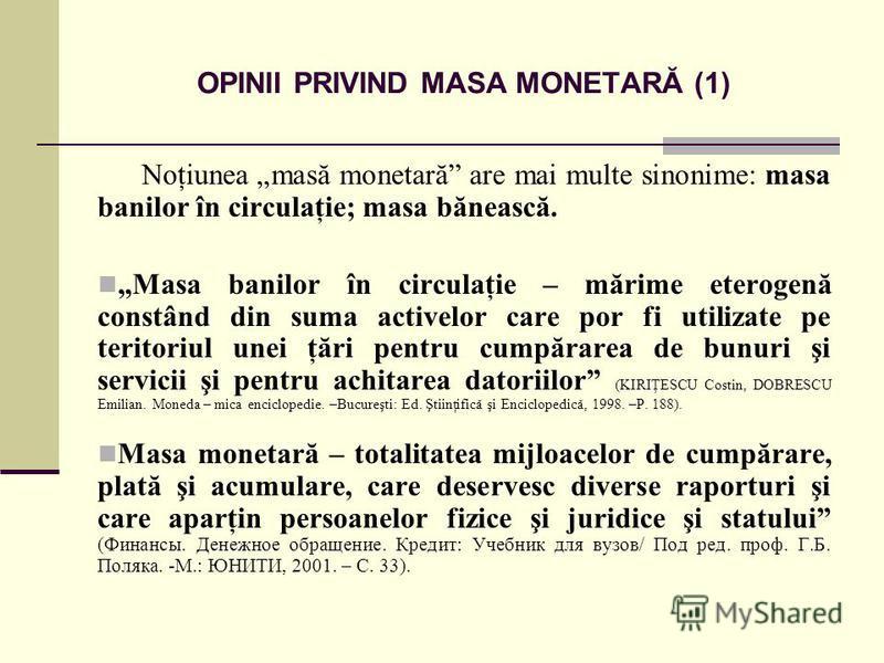 OPINII PRIVIND MASA MONETARĂ (1) Noţiunea masă monetară are mai multe sinonime: masa banilor în circulaţie; masa bănească. Masa banilor în circulaţie – mărime eterogenă constând din suma activelor care por fi utilizate pe teritoriul unei ţări pentru