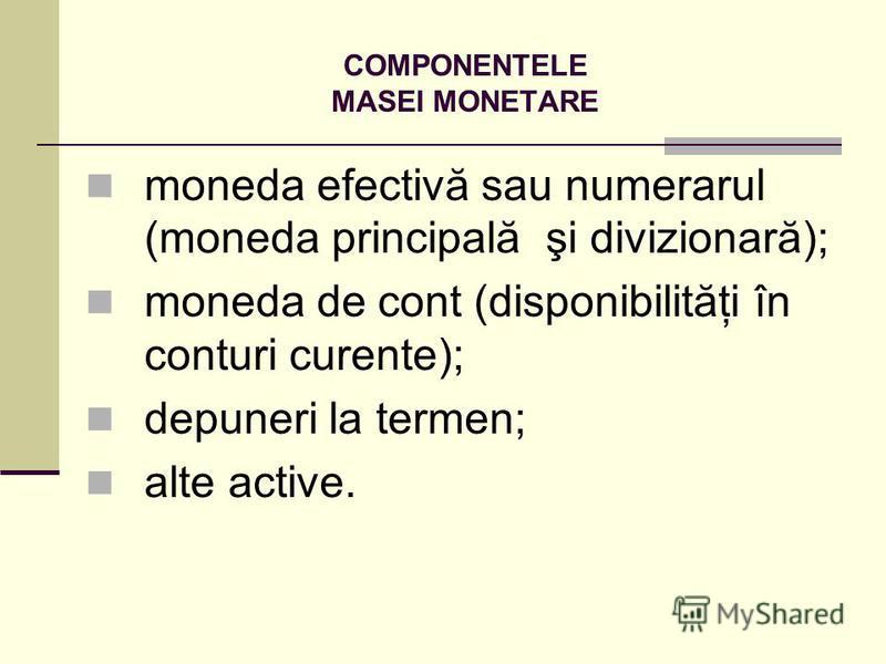 COMPONENTELE MASEI MONETARE moneda efectivă sau numerarul (moneda principală şi divizionară); moneda de cont (disponibilităţi în conturi curente); depuneri la termen; alte active.