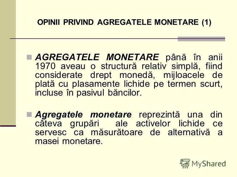 OPINII PRIVIND AGREGATELE MONETARE (1) AGREGATELE MONETARE până în anii 1970 aveau o structură relativ simplă, fiind considerate drept monedă, mijloacele de plată cu plasamente lichide pe termen scurt, incluse în pasivul băncilor. Agregatele monetare