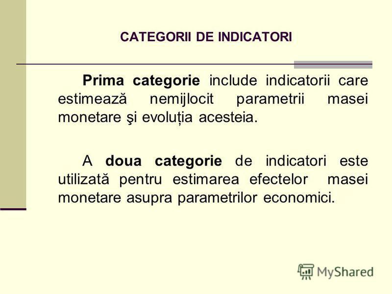 CATEGORII DE INDICATORI Prima categorie include indicatorii care estimează nemijlocit parametrii masei monetare şi evoluţia acesteia. A doua categorie de indicatori este utilizată pentru estimarea efectelor masei monetare asupra parametrilor economic