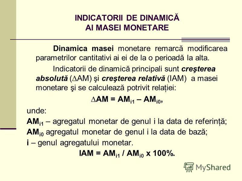 INDICATORII DE DINAMICĂ AI MASEI MONETARE Dinamica masei monetare remarcă modificarea parametrilor cantitativi ai ei de la o perioadă la alta. Indicatorii de dinamică principali sunt creşterea absolută ( AM ) şi creşterea relativă ( IAM ) a masei mon