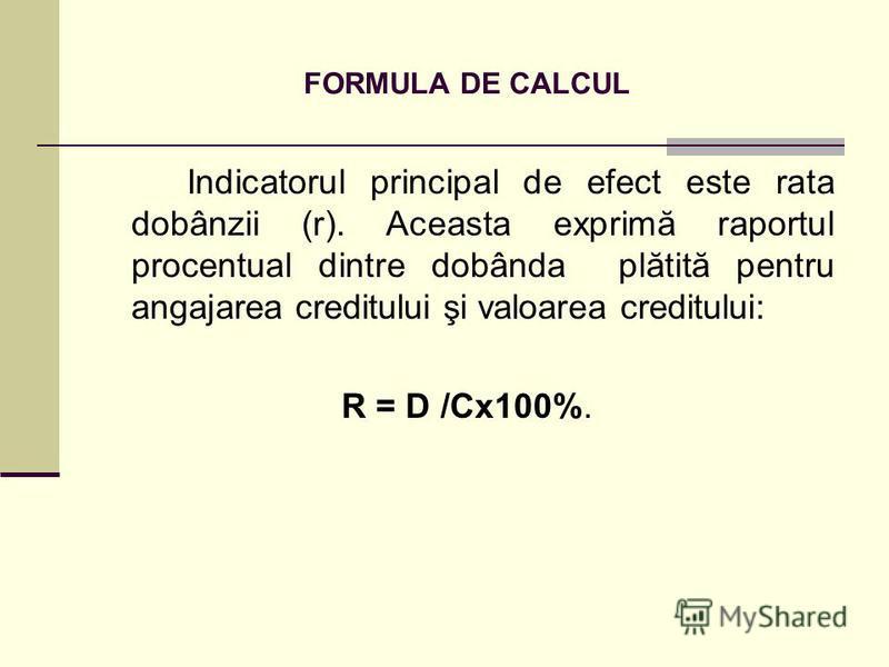 FORMULA DE CALCUL Indicatorul principal de efect este rata dobânzii (r). Aceasta exprimă raportul procentual dintre dobânda plătită pentru angajarea creditului şi valoarea creditului: R = D /Cx100%.
