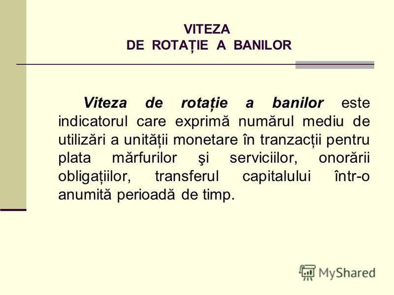 VITEZA DE ROTAŢIE A BANILOR Viteza de rotaţie a banilor este indicatorul care exprimă numărul mediu de utilizări a unităţii monetare în tranzacţii pentru plata mărfurilor şi serviciilor, onorării obligaţiilor, transferul capitalului într-o anumită pe