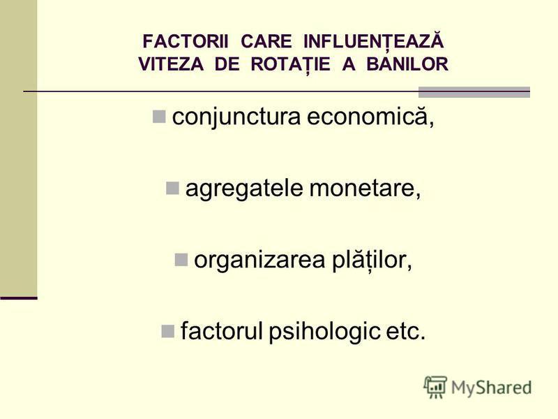 FACTORII CARE INFLUENŢEAZĂ VITEZA DE ROTAŢIE A BANILOR conjunctura economică, agregatele monetare, organizarea plăţilor, factorul psihologic etc.