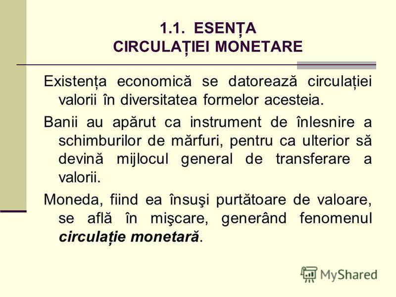 1.1. ESENŢA CIRCULAŢIEI MONETARE Existenţa economică se datorează circulaţiei valorii în diversitatea formelor acesteia. Banii au apărut ca instrument de înlesnire a schimburilor de mărfuri, pentru ca ulterior să devină mijlocul general de transferar