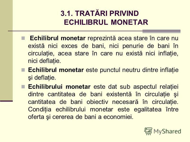 3.1. TRATĂRI PRIVIND ECHILIBRUL MONETAR Echilibrul monetar reprezintă acea stare în care nu există nici exces de bani, nici penurie de bani în circulaţie, acea stare în care nu există nici inflaţie, nici deflaţie. Echilibrul monetar este punctul neut