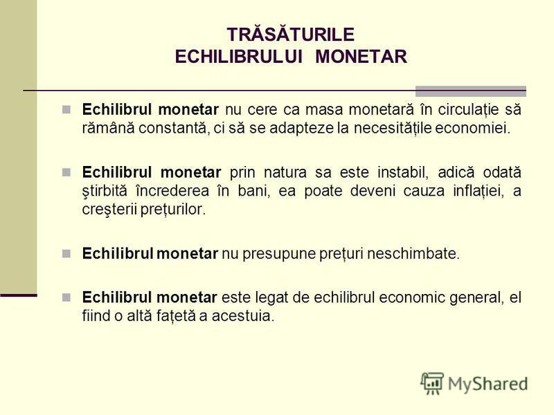 TRĂSĂTURILE ECHILIBRULUI MONETAR Echilibrul monetar nu cere ca masa monetară în circulaţie să rămână constantă, ci să se adapteze la necesităţile economiei. Echilibrul monetar prin natura sa este instabil, adică odată ştirbită încrederea în bani, ea