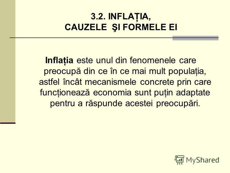 3.2. INFLAŢIA, CAUZELE ŞI FORMELE EI Inflaţia este unul din fenomenele care preocupă din ce în ce mai mult populaţia, astfel încât mecanismele concrete prin care funcţionează economia sunt puţin adaptate pentru a răspunde acestei preocupări.