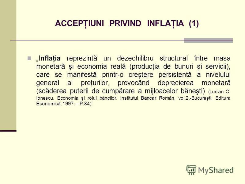 ACCEPŢIUNI PRIVIND INFLAŢIA (1) Inflaţia reprezintă un dezechilibru structural între masa monetară şi economia reală (producţia de bunuri şi servicii), care se manifestă printr-o creştere persistentă a nivelului general al preţurilor, provocând depre