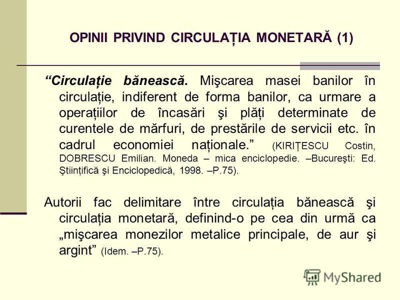 OPINII PRIVIND CIRCULAŢIA MONETARĂ (1) Circulaţie bănească. Mişcarea masei banilor în circulaţie, indiferent de forma banilor, ca urmare a operaţiilor de încasări şi plăţi determinate de curentele de mărfuri, de prestările de servicii etc. în cadrul