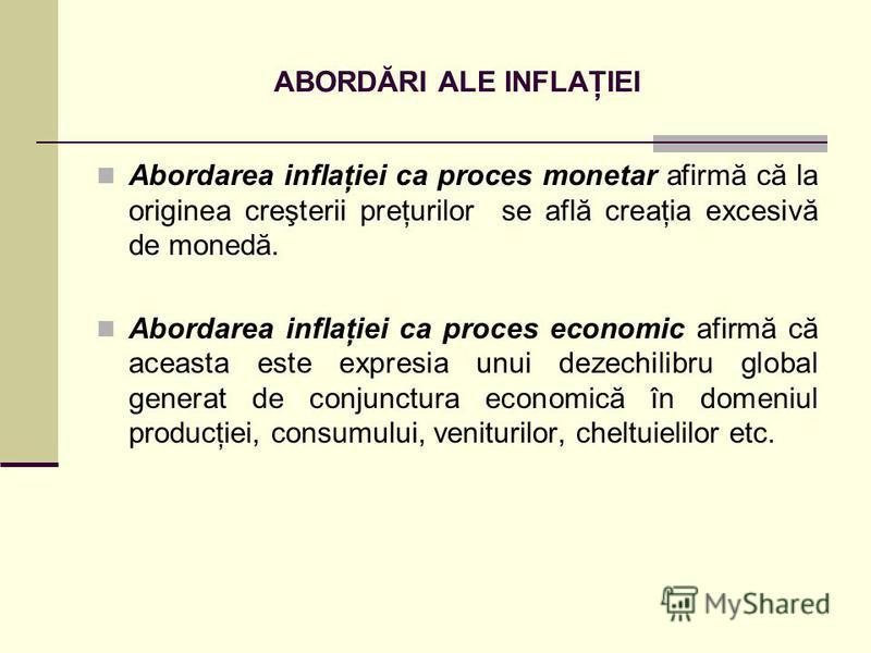 ABORDĂRI ALE INFLAŢIEI Abordarea inflaţiei ca proces monetar afirmă că la originea creşterii preţurilor se află creaţia excesivă de monedă. Abordarea inflaţiei ca proces economic afirmă că aceasta este expresia unui dezechilibru global generat de con